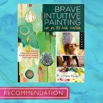 Brave Intuitive Painting-Let Go, be Bold, Unfold! : Techniques for Uncovering Your Own Unique Painting Style by Flora Bowley